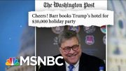AG Barr Books Trump DC Hotel For $30,000 Personal Holiday Party | MTP Daily | MSNBC 3